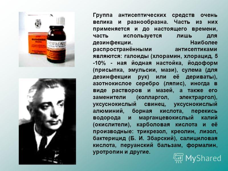 Группа антисептических средств очень велика и разнообразна. Часть из них применяется и до настоящего времени, часть используется лишь для дезинфекции. Наиболее распространёнными антисептиками являются: галоиды (хлорамин, хлорацид, 5 -10% - ная йодная