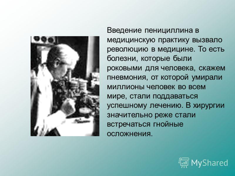 Введение пенициллина в медицинскую практику вызвало революцию в медицине. То есть болезни, которые были роковыми для человека, скажем пневмония, от которой умирали миллионы человек во всем мире, стали поддаваться успешному лечению. В хирургии значите