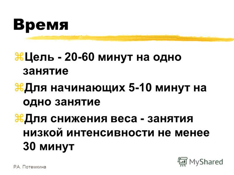 Р.А. Потемкина Время zЦель - 20-60 минут на одно занятие zДля начинающих 5-10 минут на одно занятие zДля снижения веса - занятия низкой интенсивности не менее 30 минут