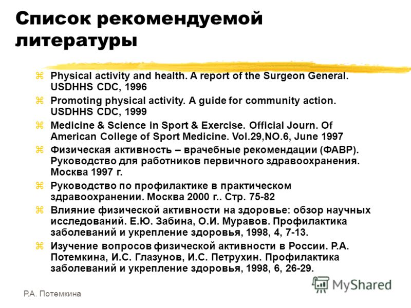 Список рекомендуемой литературы zPhysical activity and health. A report of the Surgeon General. USDHHS CDC, 1996 zPromoting physical activity. A guide for community action. USDHHS CDC, 1999 zMedicine & Science in Sport & Exercise. Official Journ. Of