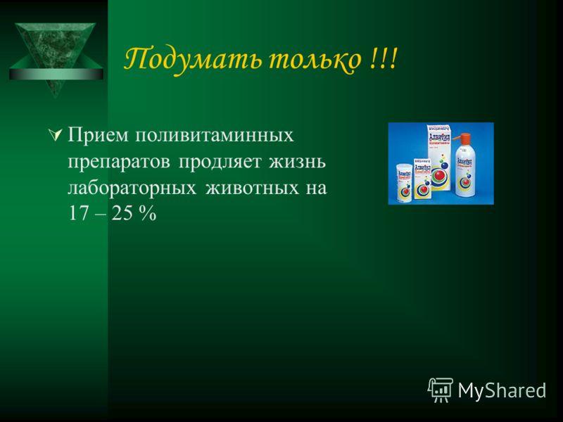 Подумать только !!! Прием поливитаминных препаратов продляет жизнь лабораторных животных на 17 – 25 %
