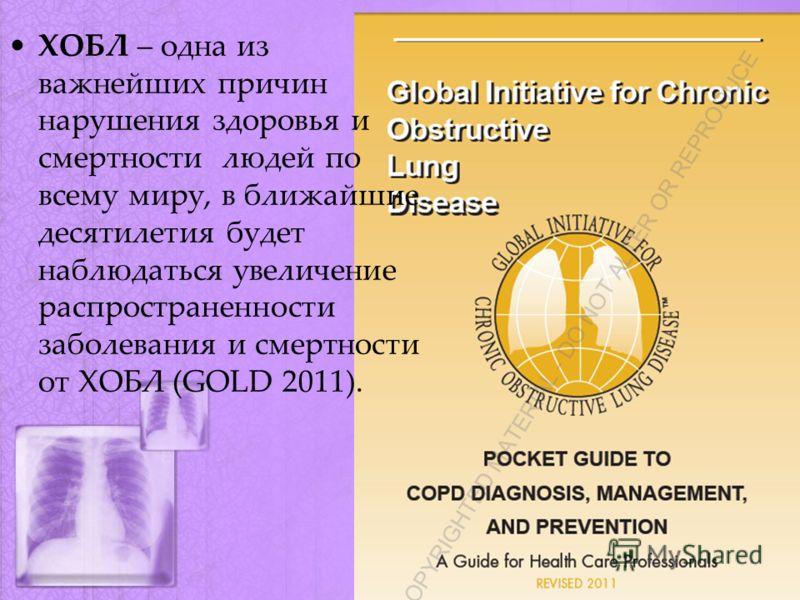 ХОБЛ – одна из важнейших причин нарушения здоровья и смертности людей по всему миру, в ближайшие десятилетия будет наблюдаться увеличение распространенности заболевания и смертности от ХОБЛ (GOLD 2011).