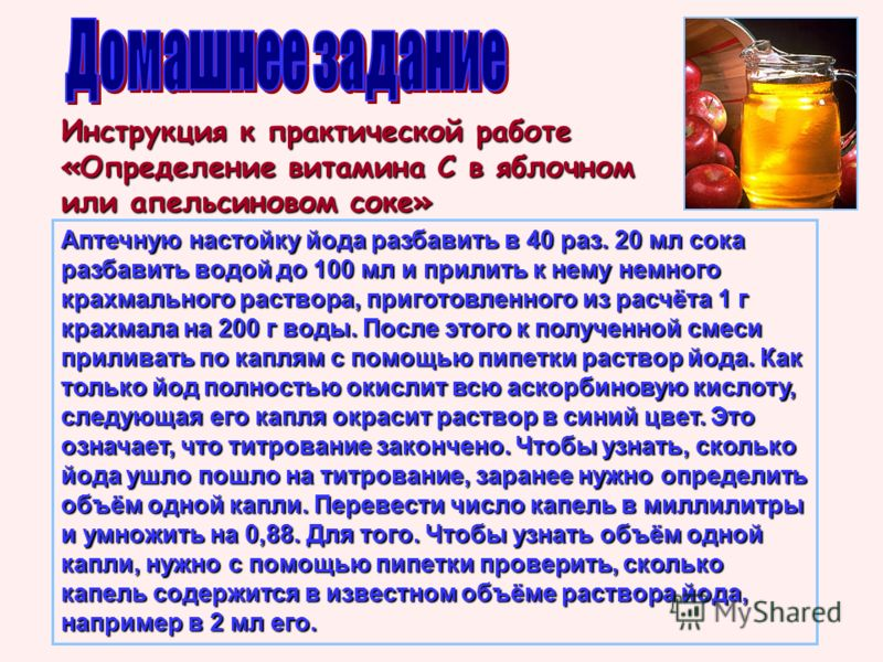Инструкция к практической работе «Определение витамина С в яблочном или апельсиновом соке» Аптечную настойку йода разбавить в 40 раз. 20 мл сока разбавить водой до 100 мл и прилить к нему немного крахмального раствора, приготовленного из расчёта 1 г