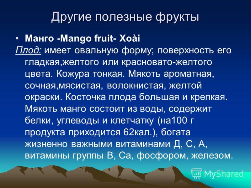 Другие полезные фрукты Манго -Mango fruit- Xoài Плод: имеет овальную форму; поверхность его гладкая,желтого или красновато-желтого цвета. Кожура тонкая. Мякоть ароматная, сочная,мясистая, волокнистая, желтой окраски. Косточка плода большая и крепкая.