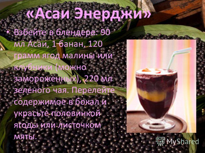 «Асаи Энерджи» Взбейте в блендере: 90 мл Асаи, 1 банан, 120 грамм ягод малины или клубники (можно замороженных), 220 мл зеленого чая. Перелейте содержимое в бокал и украсьте половинкой ягоды или листочком мяты.
