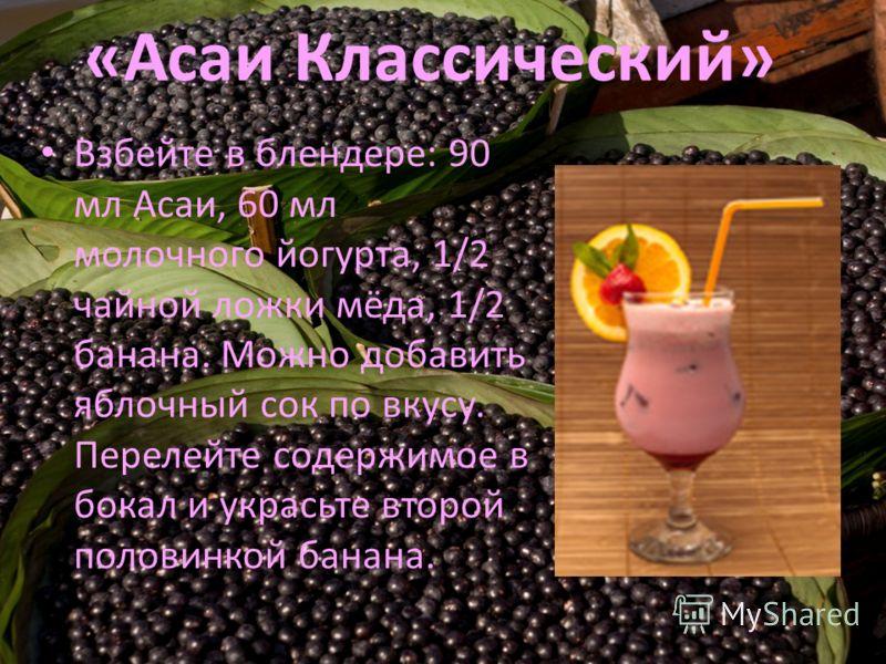 «Асаи Классический» Взбейте в блендере: 90 мл Асаи, 60 мл молочного йогурта, 1/2 чайной ложки мёда, 1/2 банана. Можно добавить яблочный сок по вкусу. Перелейте содержимое в бокал и украсьте второй половинкой банана.