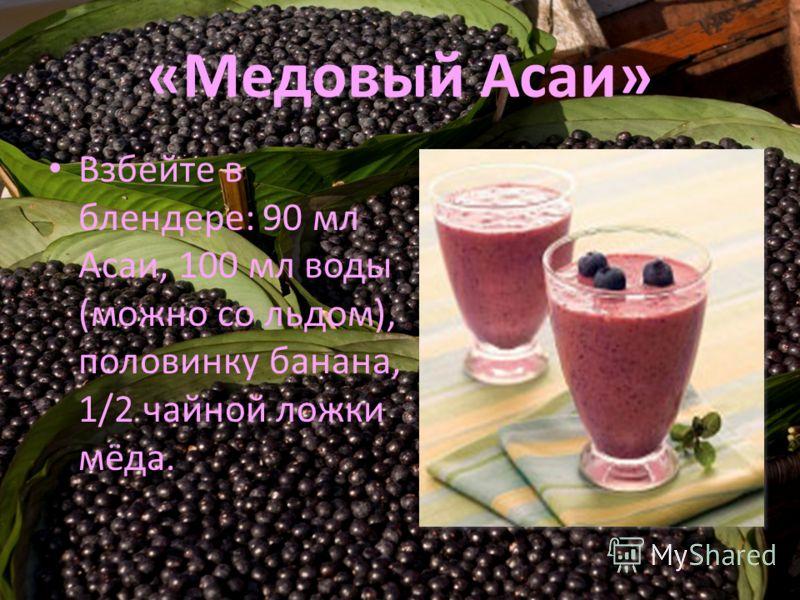 «Медовый Асаи» Взбейте в блендере: 90 мл Асаи, 100 мл воды (можно со льдом), половинку банана, 1/2 чайной ложки мёда.