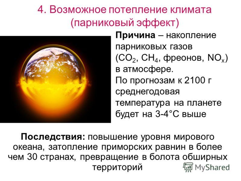 4. Возможное потепление климата (парниковый эффект) Причина – накопление парниковых газов (CO 2, CH 4, фреонов, NO x ) в атмосфере. По прогнозам к 2100 г среднегодовая температура на планете будет на 3-4°С выше Последствия: повышение уровня мирового