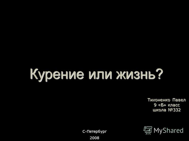 Курение или жизнь? Тихоненко Павел 9 «Б» класс школа 332 С-Петербург 2008