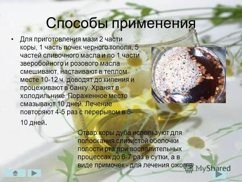 Способы применения Для приготовления мази 2 части коры, 1 часть почек черного тополя, 5 частей сливочного масла и по 1 части зверобойного и розового масла смешивают, настаивают в теплом месте 10-12 ч, доводят до кипения и процеживают в банку. Хранят