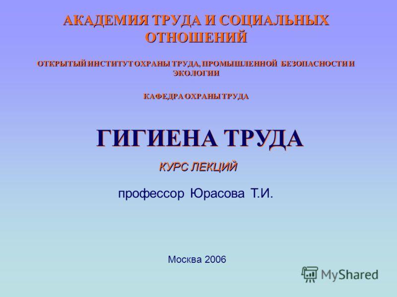 АКАДЕМИЯ ТРУДА И СОЦИАЛЬНЫХ ОТНОШЕНИЙ ОТКРЫТЫЙ ИНСТИТУТ ОХРАНЫ ТРУДА, ПРОМЫШЛЕННОЙ БЕЗОПАСНОСТИ И ЭКОЛОГИИ КАФЕДРА ОХРАНЫ ТРУДА ГИГИЕНА ТРУДА КУРС ЛЕКЦИЙ профессор Юрасова Т.И. Москва 2006