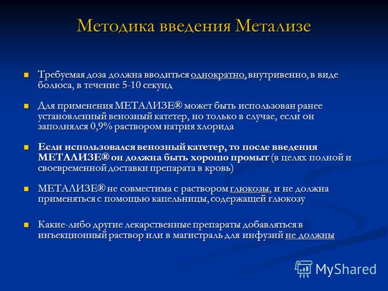 Методика введения Метализе Требуемая доза должна вводиться однократно, внутривенно, в виде болюса, в течение 5-10 секунд Требуемая доза должна вводиться однократно, внутривенно, в виде болюса, в течение 5-10 секунд Для применения МЕТАЛИЗЕ® может быть
