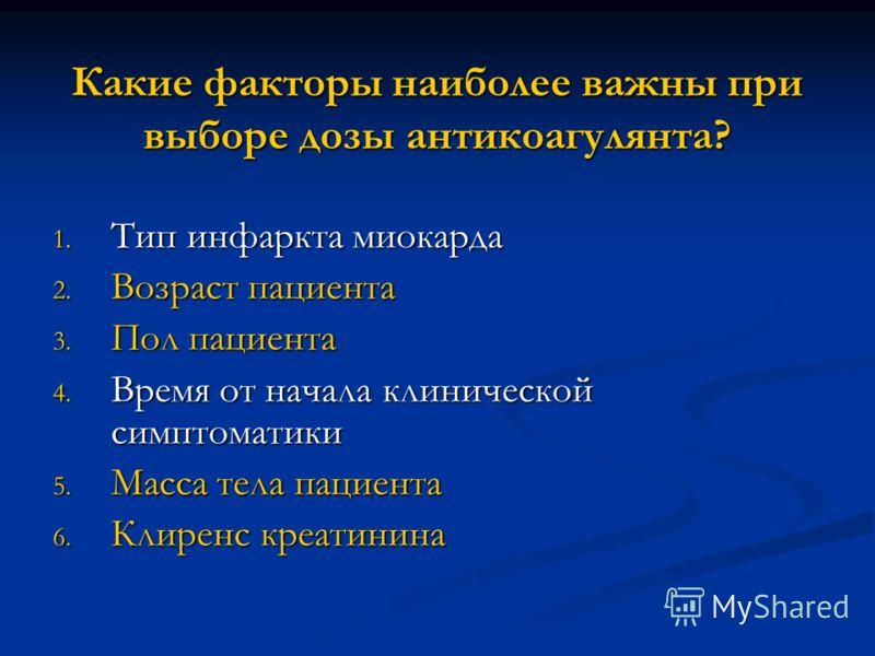 Какие факторы наиболее важны при выборе дозы антикоагулянта? 1. Тип инфаркта миокарда 2. Возраст пациента 3. Пол пациента 4. Время от начала клинической симптоматики 5. Масса тела пациента 6. Клиренс креатинина