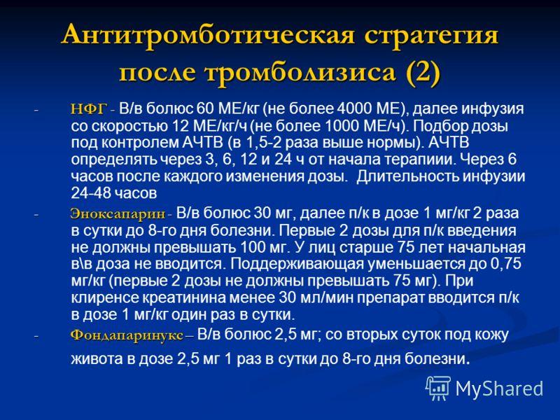 Антитромботическая стратегия после тромболизиса (2) - НФГ - - НФГ - В/в болюс 60 МЕ/кг (не более 4000 МЕ), далее инфузия со скоростью 12 МЕ/кг/ч (не более 1000 МЕ/ч). Подбор дозы под контролем АЧТВ (в 1,5-2 раза выше нормы). АЧТВ определять через 3,