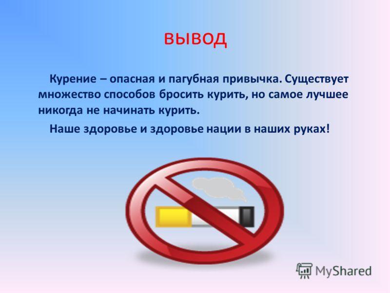 вывод Курение – опасная и пагубная привычка. Существует множество способов бросить курить, но самое лучшее никогда не начинать курить. Наше здоровье и здоровье нации в наших руках!