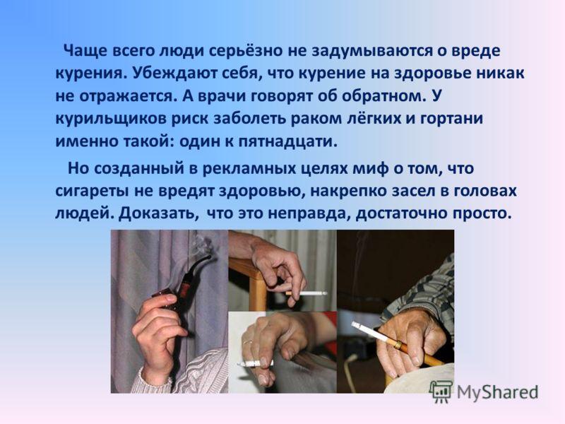 Чаще всего люди серьёзно не задумываются о вреде курения. Убеждают себя, что курение на здоровье никак не отражается. А врачи говорят об обратном. У курильщиков риск заболеть раком лёгких и гортани именно такой: один к пятнадцати. Но созданный в рекл