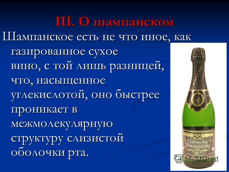 III. О шампанском Шампанское есть не что иное, как газированное сухое вино, с той лишь разницей, что, насыщенное углекислотой, оно быстрее проникает в межмолекулярную структуру слизистой оболочки рта.