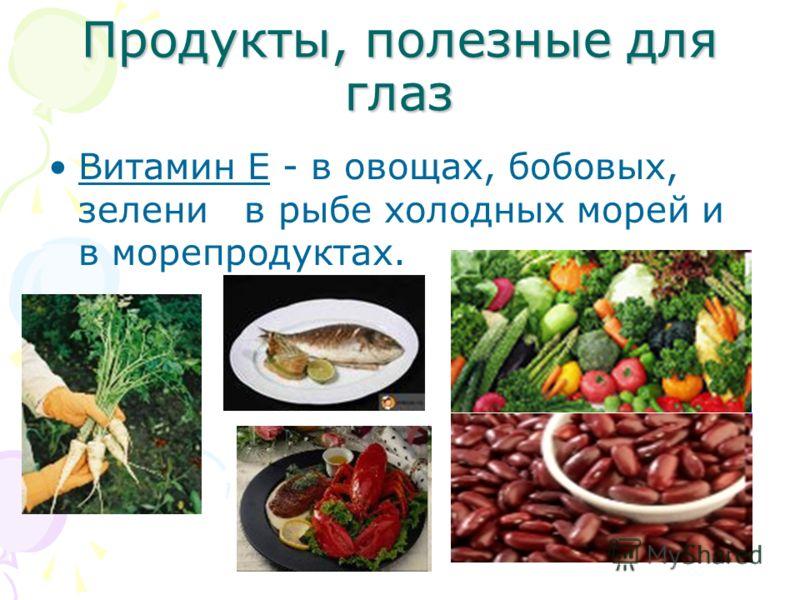 Продукты, полезные для глаз Витамин Е - в овощах, бобовых, зелени в рыбе холодных морей и в морепродуктах.