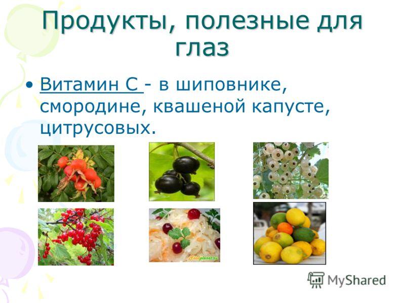 Продукты, полезные для глаз Витамин С - в шиповнике, смородине, квашеной капусте, цитрусовых.
