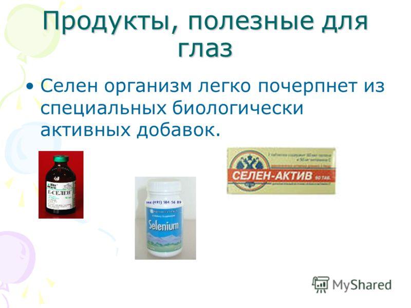 Продукты, полезные для глаз Селен организм легко почерпнет из специальных биологически активных добавок.