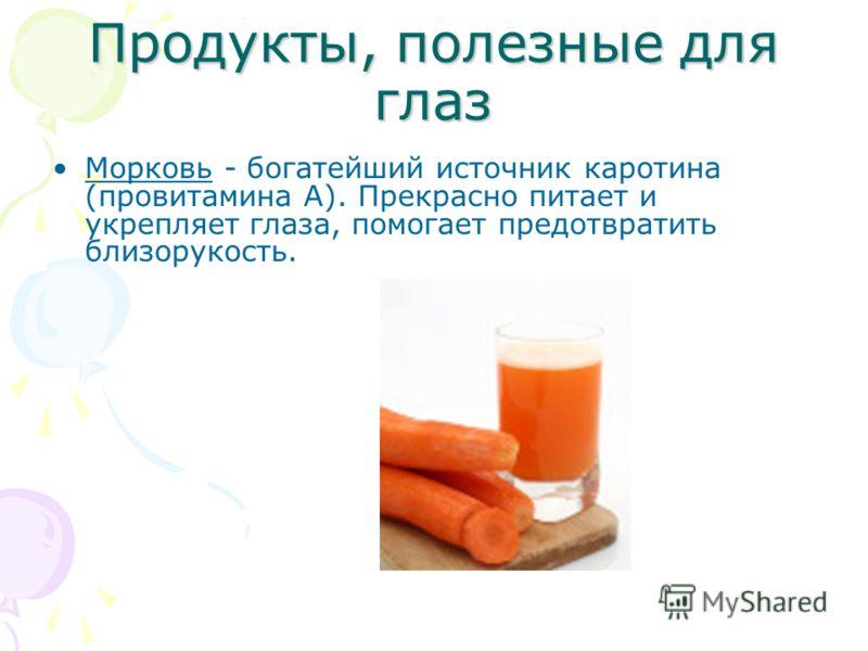 Продукты, полезные для глаз Морковь - богатейший источник каротина (провитамина А). Прекрасно питает и укрепляет глаза, помогает предотвратить близорукость.