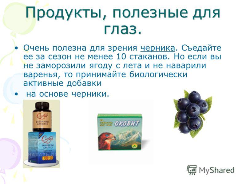 Продукты, полезные для глаз. Очень полезна для зрения черника. Съедайте ее за сезон не менее 10 стаканов. Но если вы не заморозили ягоду с лета и не наварили варенья, то принимайте биологически активные добавки на основе черники.