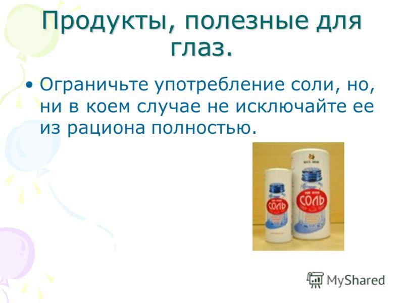 Продукты, полезные для глаз. Ограничьте употребление соли, но, ни в коем случае не исключайте ее из рациона полностью.