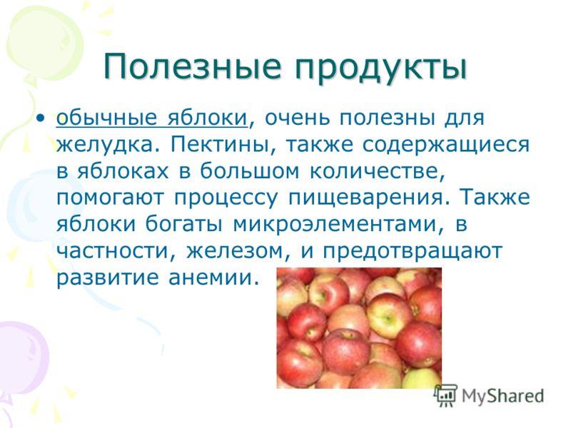 Полезные продукты обычные яблоки, очень полезны для желудка. Пектины, также содержащиеся в яблоках в большом количестве, помогают процессу пищеварения. Также яблоки богаты микроэлементами, в частности, железом, и предотвращают развитие анемии.
