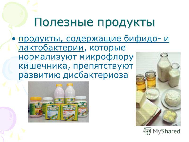 Полезные продукты продукты, содержащие бифидо- и лактобактерии, которые нормализуют микрофлору кишечника, препятствуют развитию дисбактериоза