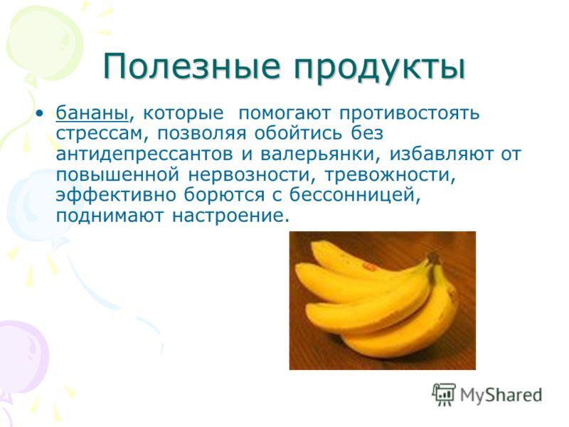 Полезные продукты бананы, которые помогают противостоять стрессам, позволяя обойтись без антидепрессантов и валерьянки, избавляют от повышенной нервозности, тревожности, эффективно борются с бессонницей, поднимают настроение.
