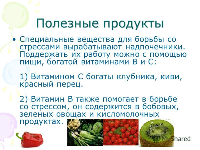 Полезные продукты Специальные вещества для борьбы со стрессами вырабатывают надпочечники. Поддержать их работу можно с помощью пищи, богатой витаминами В и С: 1) Витамином С богаты клубника, киви, красный перец. 2) Витамин В также помогает в борьбе с