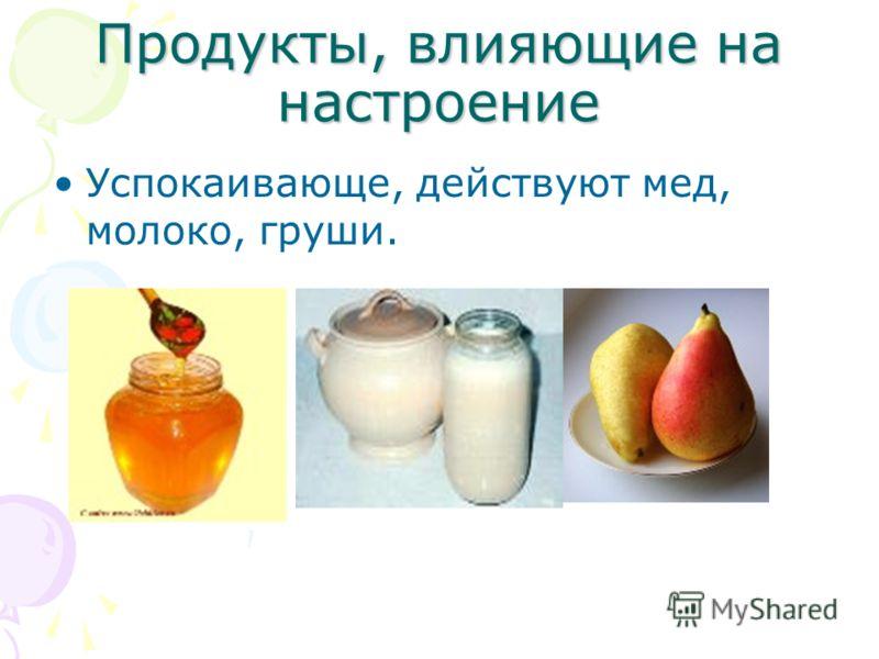 Продукты, влияющие на настроение Успокаивающе, действуют мед, молоко, груши.