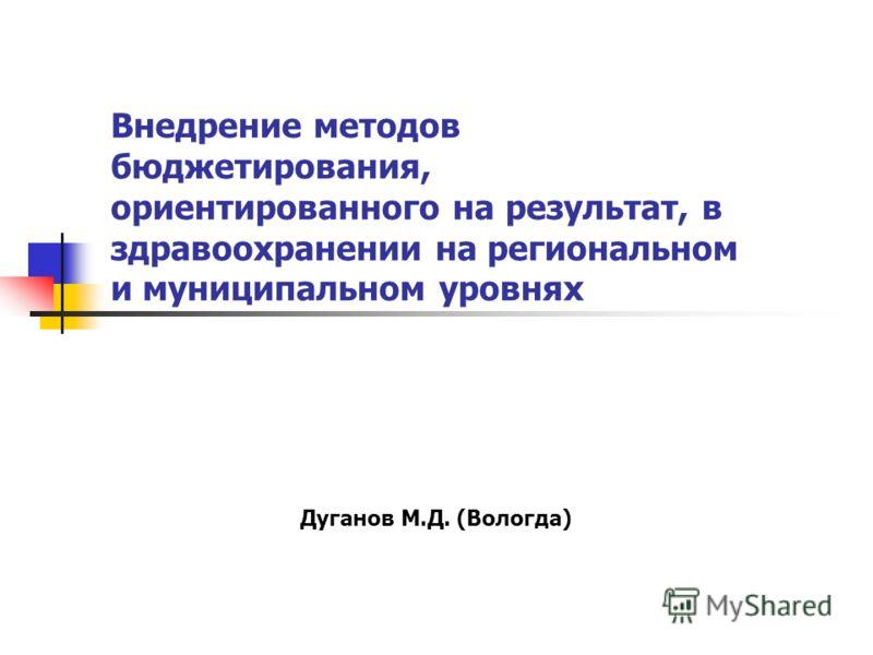 Внедрение методов бюджетирования, ориентированного на результат, в здравоохранении на региональном и муниципальном уровнях Дуганов М.Д. (Вологда)