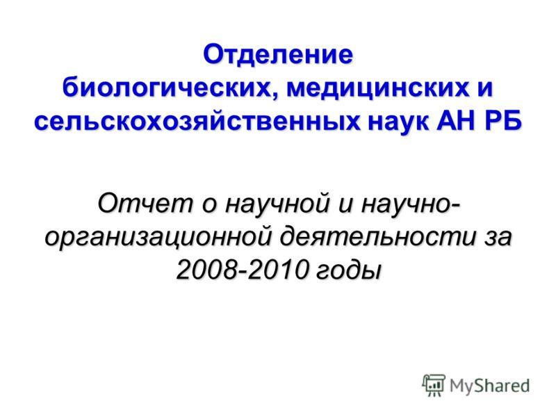 Отделение биологических, медицинских и сельскохозяйственных наук АН РБ Отчет о научной и научно- организационной деятельности за 2008-2010 годы