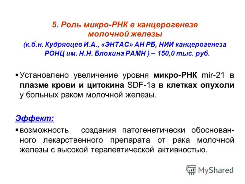 5. Роль микро-РНК в канцерогенезе молочной железы (к.б.н. Кудрявцев И.А., «ЭНТАС» АН РБ, НИИ канцерогенеза РОНЦ им. Н.Н. Блохина РАМН ) – 150,0 тыс. руб. Установлено увеличение уровня микро-РНК mir-21 в плазме крови и цитокина SDF-1а в клетках опухол