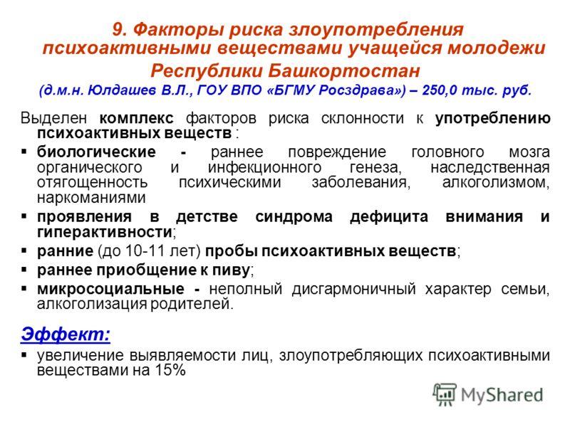 9. Факторы риска злоупотребления психоактивными веществами учащейся молодежи Республики Башкортостан (д.м.н. Юлдашев В.Л., ГОУ ВПО «БГМУ Росздрава») – 250,0 тыс. руб. Выделен комплекс факторов риска склонности к употреблению психоактивных веществ : б