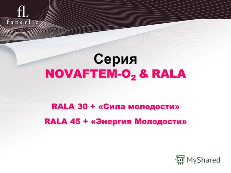 17 NOVAFTEM-O 2 & RALA Серия NOVAFTEM-O 2 & RALA RALA30 +«Сила молодости» RALA 30 + «Сила молодости» RALA45 + «Энергия Молодости» RALA 45 + «Энергия Молодости»