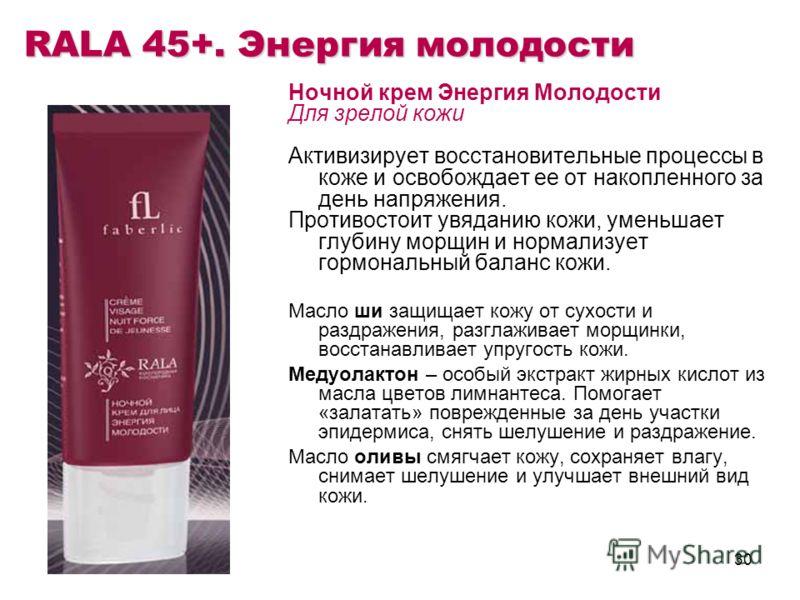 30 RALA 45+. Энергия молодости Ночной крем Энергия Молодости Для зрелой кожи Активизирует восстановительные процессы в коже и освобождает ее от накопленного за день напряжения. Противостоит увяданию кожи, уменьшает глубину морщин и нормализует гормон