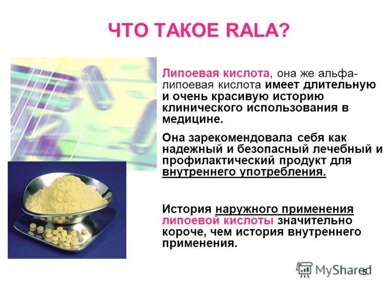 5 ЧТО ТАКОЕ RALA? Липоевая кислота, она же альфа- липоевая кислота имеет длительную и очень красивую историю клинического использования в медицине. Она зарекомендовала себя как надежный и безопасный лечебный и профилактический продукт для внутреннего