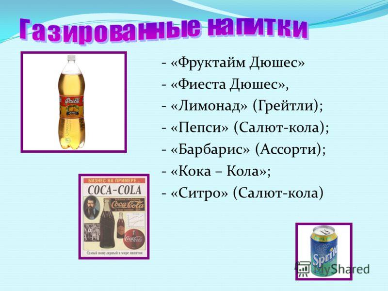 - «Фруктайм Дюшес» - «Фиеста Дюшес», - «Лимонад» (Грейтли); - «Пепси» (Салют-кола); - «Барбарис» (Ассорти); - «Кока – Кола»; - «Ситро» (Салют-кола)