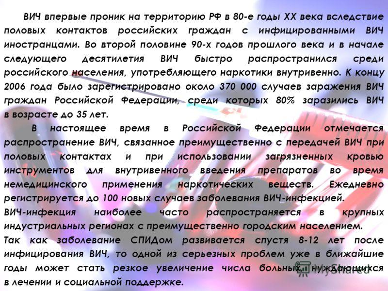 ВИЧ впервые проник на территорию РФ в 80-е годы ХХ века вследствие половых контактов российских граждан с инфицированными ВИЧ иностранцами. Во второй половине 90-х годов прошлого века и в начале следующего десятилетия ВИЧ быстро распространился среди