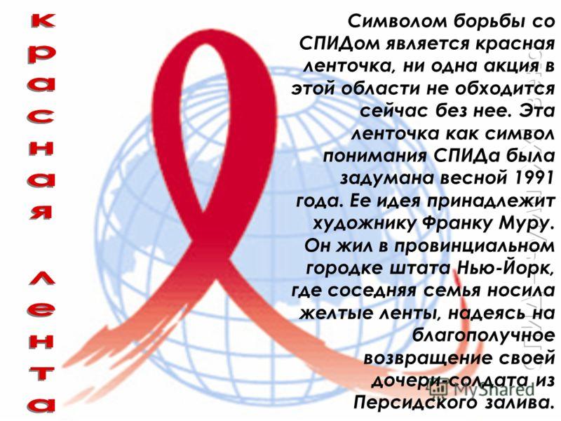 Символом борьбы со СПИДом является красная ленточка, ни одна акция в этой области не обходится сейчас без нее. Эта ленточка как символ понимания СПИДа была задумана весной 1991 года. Ее идея принадлежит художнику Франку Муру. Он жил в провинциальном