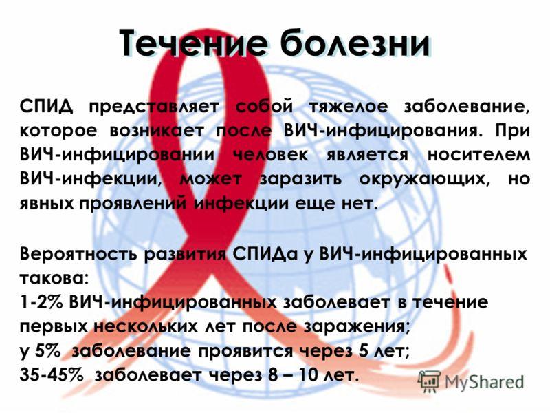 Течение болезни СПИД представляет собой тяжелое заболевание, которое возникает после ВИЧ-инфицирования. При ВИЧ-инфицировании человек является носителем ВИЧ-инфекции, может заразить окружающих, но явных проявлений инфекции еще нет. Вероятность развит