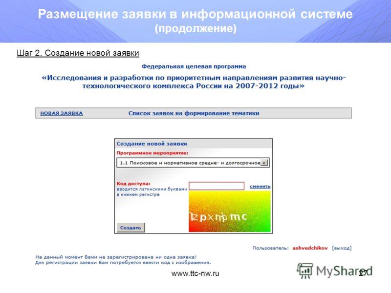 www.ttc-nw.ru26 Размещение заявки в информационной системе Подготовка Заявки осуществляется путем ввода сведений о предлагаемом к реализации проекте в базу данных через Web-интерфейс, расположенный в сети Интернет по адресу: http://tematika.fcntp.ru.