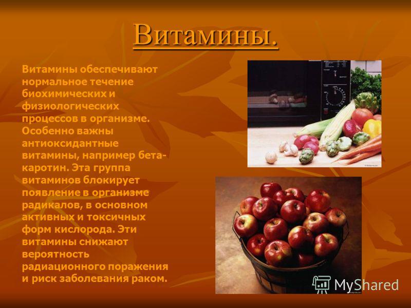 Витамины. Витамины обеспечивают нормальное течение биохимических и физиологических процессов в организме. Особенно важны антиоксидантные витамины, например бета- каротин. Эта группа витаминов блокирует появление в организме радикалов, в основном акти