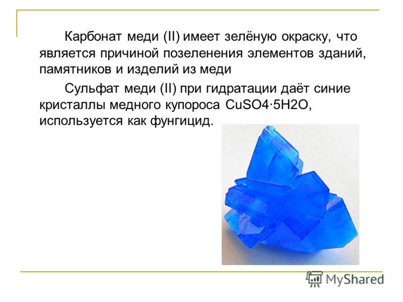 Карбонат меди (II) имеет зелёную окраску, что является причиной позеленения элементов зданий, памятников и изделий из меди Сульфат меди (II) при гидратации даёт синие кристаллы медного купороса CuSO45H2O, используется как фунгицид.