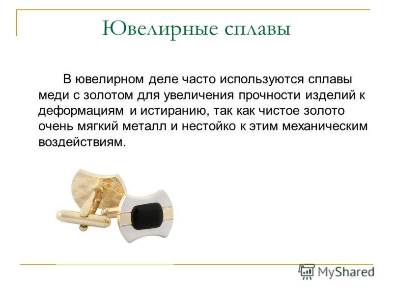 Ювелирные сплавы В ювелирном деле часто используются сплавы меди с золотом для увеличения прочности изделий к деформациям и истиранию, так как чистое золото очень мягкий металл и нестойко к этим механическим воздействиям.