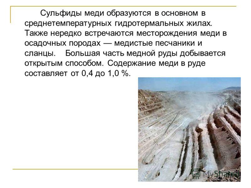 Сульфиды меди образуются в основном в среднетемпературных гидротермальных жилах. Также нередко встречаются месторождения меди в осадочных породах медистые песчаники и сланцы. Большая часть медной руды добывается открытым способом. Содержание меди в р