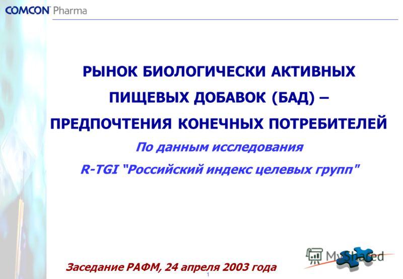 1 РЫНОК БИОЛОГИЧЕСКИ АКТИВНЫХ ПИЩЕВЫХ ДОБАВОК (БАД) – ПРЕДПОЧТЕНИЯ КОНЕЧНЫХ ПОТРЕБИТЕЛЕЙ По данным исследования R-TGI Российский индекс целевых групп Заседание РАФМ, 24 апреля 2003 года