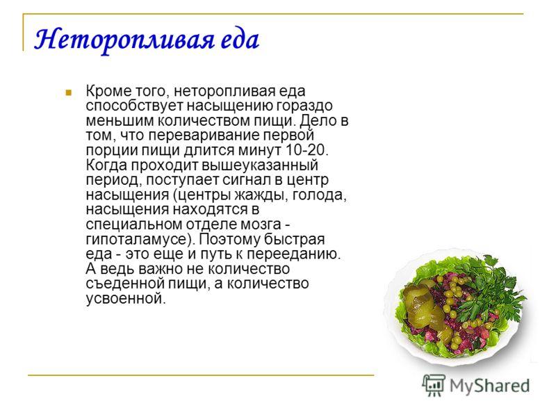 Неторопливая еда Кроме того, неторопливая еда способствует насыщению гораздо меньшим количеством пищи. Дело в том, что переваривание первой порции пищи длится минут 10-20. Когда проходит вышеуказанный период, поступает сигнал в центр насыщения (центр